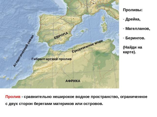 Пролив - сравнительно неширокое водное пространство, ограниченное с двух сторон берегами материков или островов. Средиземное море Атлантический океан Гибралтарский пролив АФРИКА ЕВРОПА Проливы: Дрейка, Магелланов, Берингов. (Найди на карте).