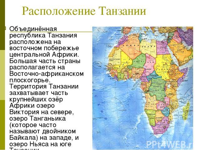 Расположение Танзании Объединённая республика Танзания расположена на восточном побережье центральной Африки. Большая часть страны располагается на Восточно-африканском плоскогорье. Территория Танзании захватывает часть крупнейших озёр Африки озеро …