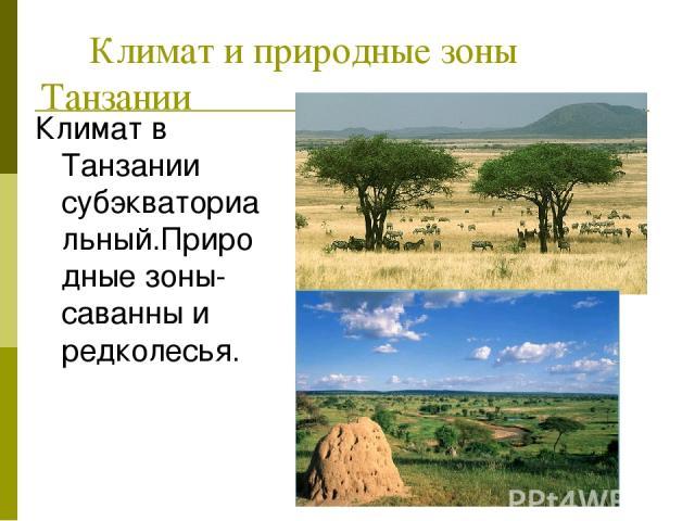 Климат и природные зоны Танзании Климат в Танзании субэкваториальный.Природные зоны-саванны и редколесья.