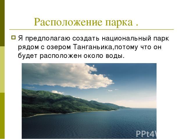 Расположение парка . Я предполагаю создать национальный парк рядом с озером Танганьика,потому что он будет расположен около воды.