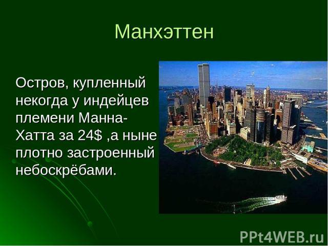 Манхэттен Остров, купленный некогда у индейцев племени Манна-Хатта за 24$ ,а ныне плотно застроенный небоскрёбами.
