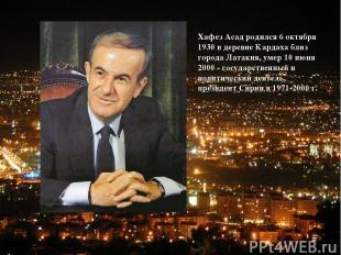 Хафез Асад родился 6 октября 1930 в деревне Кардаха близ города Латакия, умер 10