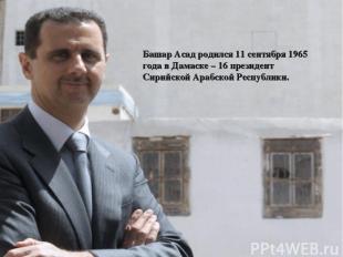 Башар Асад родился 11 сентября 1965 года в Дамаске – 16 президент Сирийской Араб
