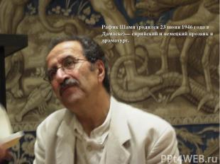 Рафик Шами (родился 23 июня 1946 года в Дамаске)— сирийский и немецкий прозаик и