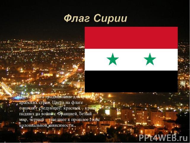 Цвета флага традиционны для флагов арабских стран. Цвета на флаге означают следующее: красный – кровь падших на войне с Францией, белый – мир, черный – ушедшее в прошлое годы колониальной зависимости.