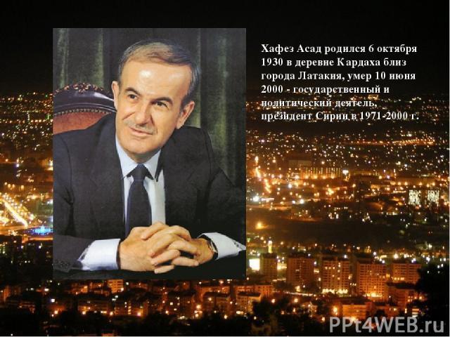 Хафез Асад родился 6 октября 1930 в деревне Кардаха близ города Латакия, умер 10 июня 2000 - государственный и политический деятель, президент Сирии в 1971-2000 г.