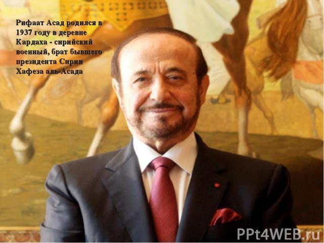 Рифаат Асад родился в 1937 году в деревне Кардаха - сирийский военный, брат бывшего президента Сирии Хафеза аль-Асада