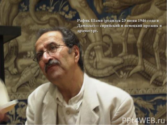 Рафик Шами (родился 23 июня 1946 года в Дамаске)— сирийский и немецкий прозаик и драматург.