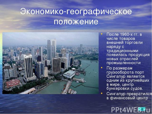 Экономико-географическое положение После 1960-х гг. в числе товаров внешней торговли наряду с традиционными появилась продукция новых отраслей промышленности По размерам грузооборота порт Сингапур является одним из крупнейших в мире, центр бункеровк…