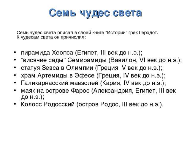 """Семь чудес света пирамида Хеопса (Египет, III век до н.э.); """"висячие сады"""" Семирамиды (Вавилон, VI век до н.э.); статуя Зевса в Олимпии (Греция, V век до н.э.); храм Артемиды в Эфесе (Греция, IV век до н.э.); Галикарнасский мавзолей (Кария, IV век д…"""