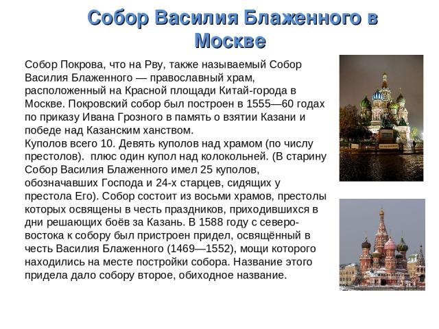 Собор Василия Блаженного в Москве Собор Покрова, что на Рву, также называемый Собор Василия Блаженного— православный храм, расположенный на Красной площади Китай-города в Москве. Покровский собор был построен в 1555—60 годах по приказу Ивана Грозно…