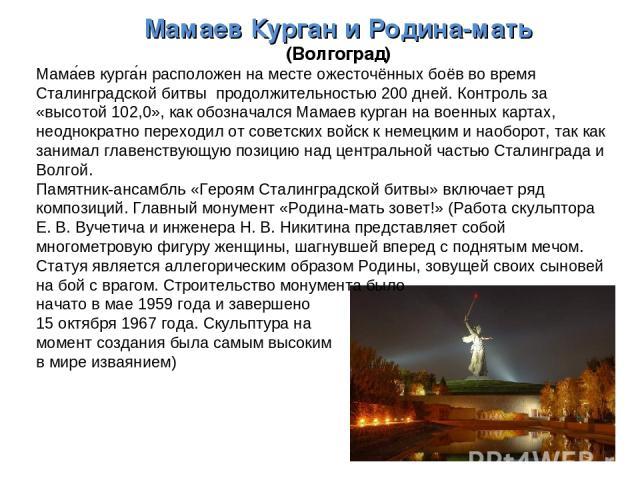 МамаевКурган и Родина-мать (Волгоград) Мама ев курга н расположен на месте ожесточённых боёв во время Сталинградской битвы продолжительностью 200 дней. Контроль за «высотой 102,0», как обозначался Мамаев курган на военных картах, неоднократно перех…