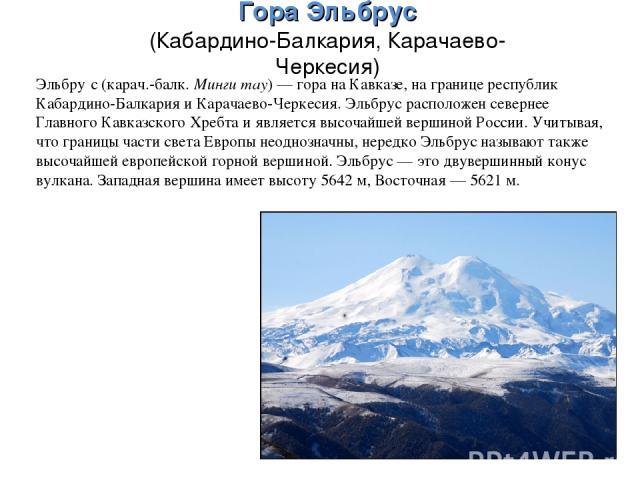 ГораЭльбрус (Кабардино-Балкария, Карачаево-Черкесия) Эльбру с (карач.-балк. Минги тау)— гора на Кавказе, на границе республик Кабардино-Балкария и Карачаево-Черкесия. Эльбрус расположен севернее Главного Кавказского Хребта и является высочайшей ве…