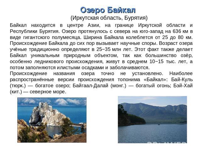Озеро Байкал (Иркутская область, Бурятия) Байкал находится в центре Азии, на границе Иркутской области и Республики Бурятия. Озеро протянулось с севера на юго-запад на 636км в виде гигантского полумесяца. Ширина Байкала колеблется от 25 до 80 км. П…
