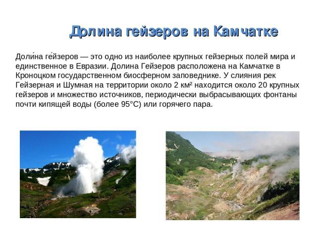 ДолинагейзеровнаКамчатке Доли на ге йзеров — это одно из наиболее крупных гейзерных полей мира и единственное в Евразии. Долина Гейзеров расположена на Камчатке в Кроноцком государственном биосферном заповеднике. У слияния рек Гейзерная и Шумная …
