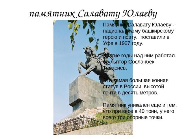 памятник Салавату Юлаеву Памятник Салавату Юлаеву - национальному башкирскому герою и поэту, поставили в Уфе в 1967 году. Долгие годы над ним работал скульптор Сосланбек Тавасиев. Это самая большая конная статуя в России, высотой почти в десять метр…