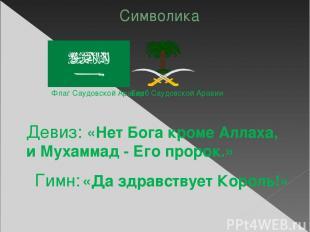 Символика Флаг Саудовской Аравии Герб Саудовской Аравии Девиз: «Нет Бога кроме А