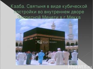 Кааба. Святыня в виде кубической постройки во внутреннем дворе Запретной Мечети
