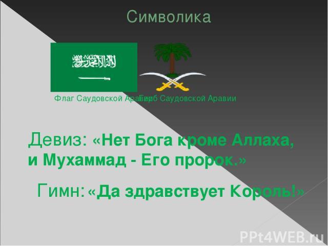 Символика Флаг Саудовской Аравии Герб Саудовской Аравии Девиз: «Нет Бога кроме Аллаха, и Мухаммад - Его пророк.» Гимн: «Да здравствует Король!»