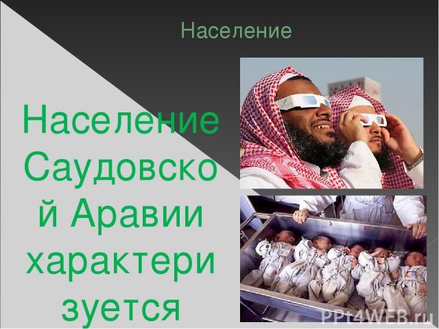 Население Население Саудовской Аравии характеризуется быстрым ростом и молодостью. Население составляет 27,02 миллионов человек, в том числе 5,58 миллионов иностранцев. Коэффициент рождаемости составляет 29,56 (на 1000 человек), смертности— 2,62. Д…