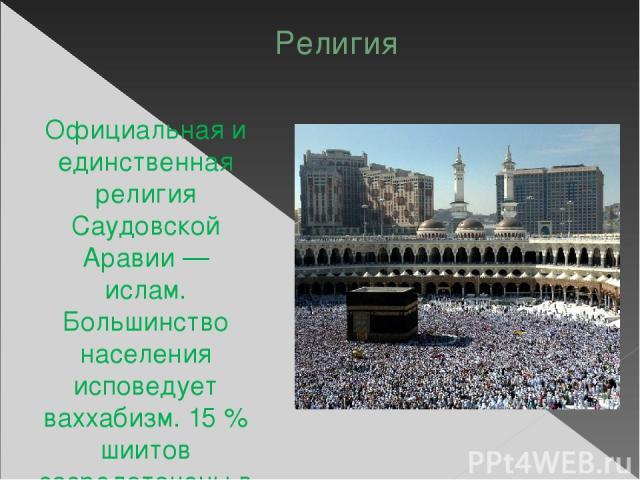 Религия Официальная и единственная религия Саудовской Аравии — ислам. Большинство населения исповедует ваххабизм. 15% шиитов сосредоточены в восточных провинциях страны. Власти Саудовской Аравии разрешают людям иного вероисповедания въезжать в стра…