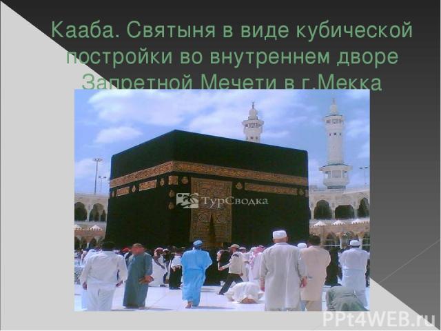 Кааба. Святыня в виде кубической постройки во внутреннем дворе Запретной Мечети в г.Мекка