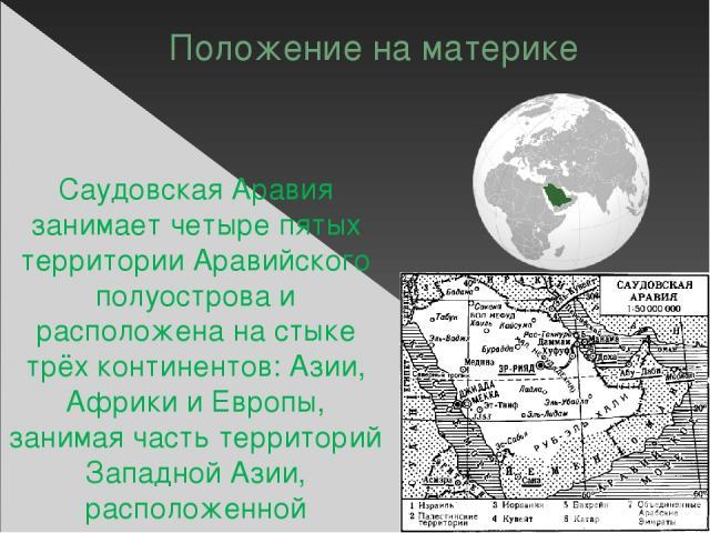 Положение на материке Саудовская Аравия занимает четыре пятых территории Аравийского полуострова и расположена на стыке трёх континентов: Азии, Африки и Европы, занимая часть территорий Западной Азии, расположенной параллельно Восточной Африке. На з…