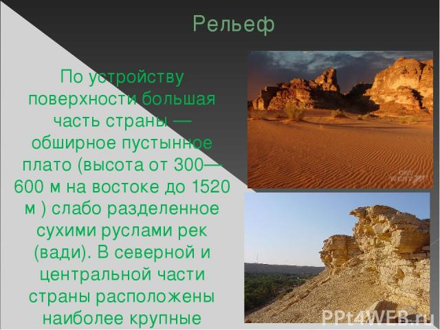 Рельеф По устройству поверхности большая часть страны — обширное пустынное плато (высота от 300—600 м на востоке до 1520 м ) слабо разделенное сухими руслами рек (вади). В северной и центральной части страны расположены наиболее крупные песчаные пус…
