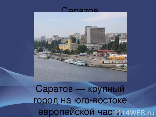 Саратов Сара тов — крупный город на юго-востоке европейской части России, административный, экономический и культурный центр Саратовской области, входящий в муниципальное образование «Город Саратов», имеющее статус городского округа