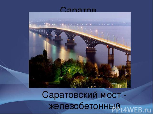 Саратов Саратовский мост - железобетонный многопролетный, автомобильный мост через реку Волгу - соединяет города Саратов и Энгельс. Мост открыт в 1965 году - один из крупнейших мостов в Европе.