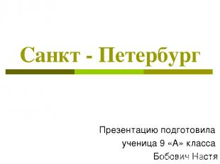 Санкт - Петербург Презентацию подготовила ученица 9 «А» класса Бобович Настя