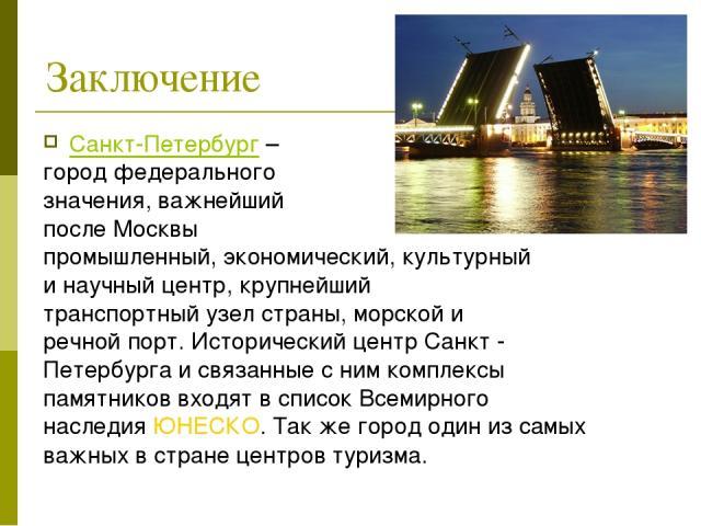 Заключение Санкт-Петербург – город федерального значения, важнейший после Москвы промышленный, экономический, культурный и научный центр, крупнейший транспортный узел страны, морской и речной порт. Исторический центр Санкт - Петербурга и связанные с…