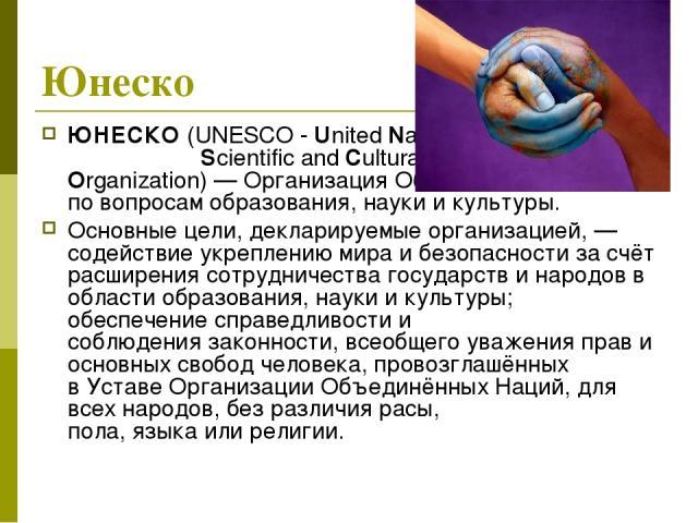 Юнеско ЮНЕСКО(UNESCO- UnitedNationsEducational, Scientific andCultural Organization)— Организация Объединённых Наций по вопросам образования, науки и культуры. Основные цели, декларируемые организацией,— содействие укреплению мира и безопасн…