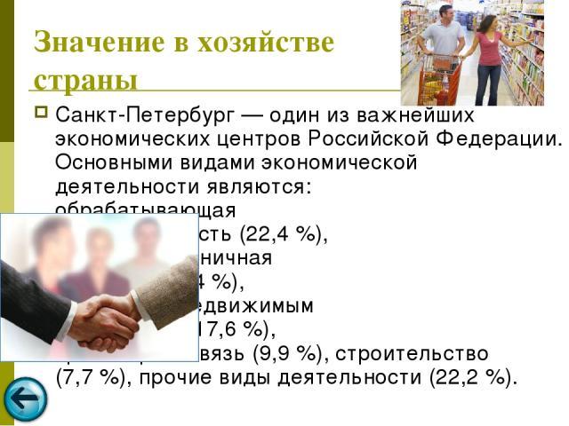 Значение в хозяйстве страны Санкт-Петербург — один из важнейших экономических центров Российской Федерации. Основными видами экономической деятельности являются: обрабатывающая промышленность (22,4%), оптовая и розничная торговля (20,4%), операции…