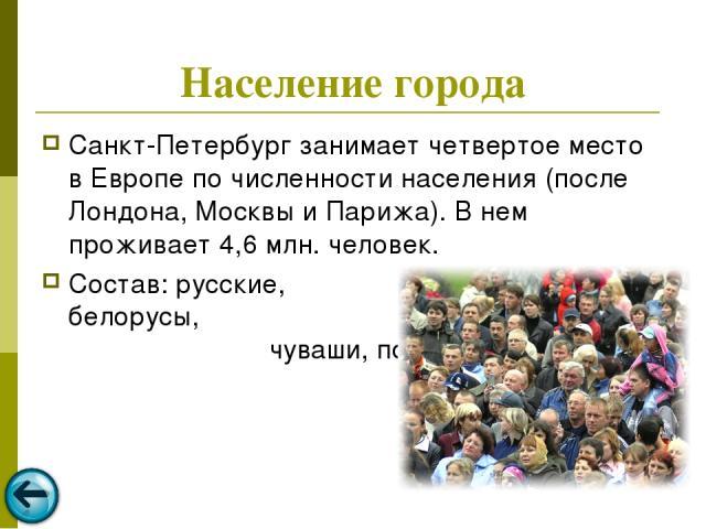 Население города Санкт-Петербург занимает четвертое место в Европе по численности населения (после Лондона, Москвы и Парижа). В нем проживает 4,6 млн. человек. Состав: русские, украинцы, белорусы, татары, грузины, чуваши, поляки и т.д.