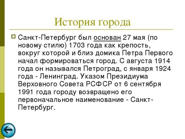 История города Санкт-Петербург был основан 27 мая (по новому стилю) 1703 года как крепость, вокруг которой и близ домика Петра Первого начал формироваться город. С августа 1914 года он назывался Петроград, с января 1924 года - Ленинград. Указом През…