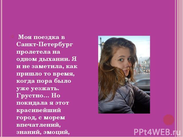 Моя поездка в Санкт-Петербург пролетела на одном дыхании. Я и не заметила, как пришло то время, когда пора было уже уезжать. Грустно… Но покидала я этот красивейший город, с морем впечатлений, знаний, эмоций, воспоминаний.