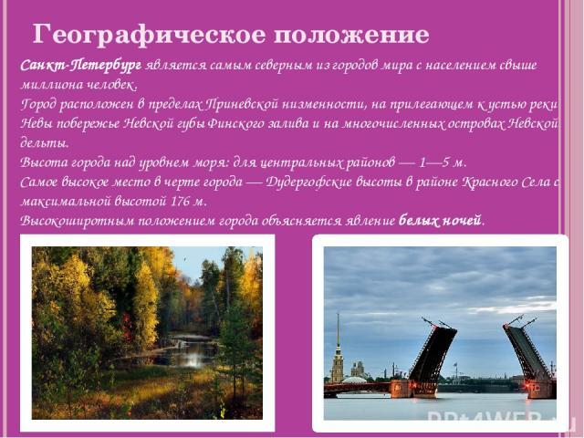 Географическое положение Санкт-Петербург является самым северным из городов мира с населением свыше миллиона человек. Город расположен в пределах Приневской низменности, на прилегающем к устью реки Невы побережье Невской губы Финского залива и на мн…