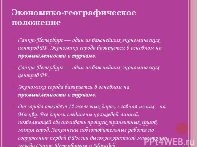 Экономико-географическое положение Санкт-Петербург— один из важнейших экономических центров РФ. Экономика города базируется в основном на промышленности и туризме. Санкт-Петербург— один из важнейших экономических центров РФ. Экономика города базир…