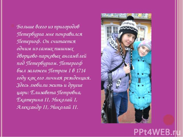 Больше всего из пригородов Петербурга мне понравился Петергоф. Он считается одним из самых пышных дворцово-парковых ансамблей под Петербургом. Петергоф был заложен Петром I в 1714 году как его личная резиденция. Здесь любили жить и другие цари: Елиз…