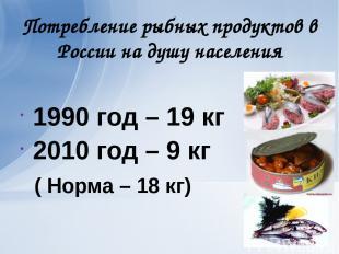 Потребление рыбных продуктов в России на душу населения 1990 год – 19 кг 2010 го