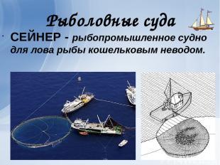 Рыболовные суда СЕЙНЕР - рыбопромышленное судно для лова рыбы кошельковым неводо