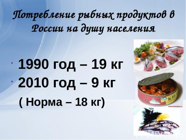 Потребление рыбных продуктов в России на душу населения 1990 год – 19 кг 2010 год – 9 кг ( Норма – 18 кг)
