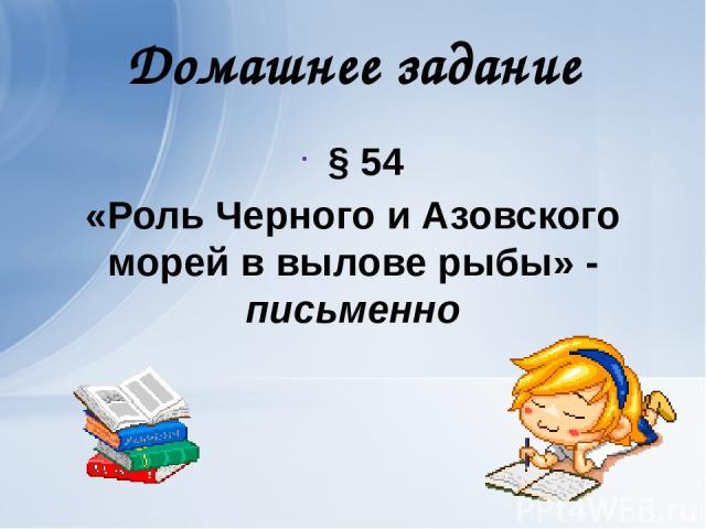 Домашнее задание § 54 «Роль Черного и Азовского морей в вылове рыбы» - письменно