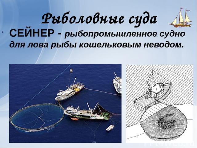 Рыболовные суда СЕЙНЕР - рыбопромышленное судно для лова рыбы кошельковым неводом.