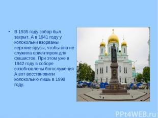 В 1935 году собор был закрыт. А в 1941 году у колокольни взорваны верхние ярусы,
