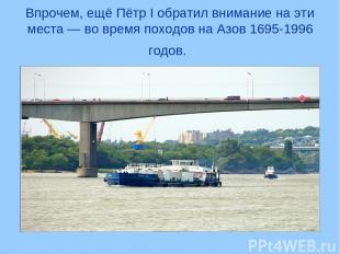 Впрочем, ещё Пётр I обратил внимание на эти места — во время походов на Азов 169