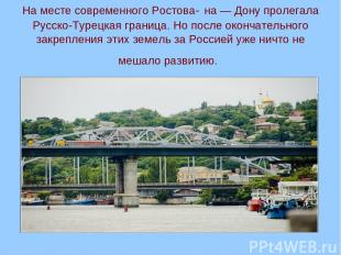 На месте современного Ростова- на — Дону пролегала Русско-Турецкая граница. Но п
