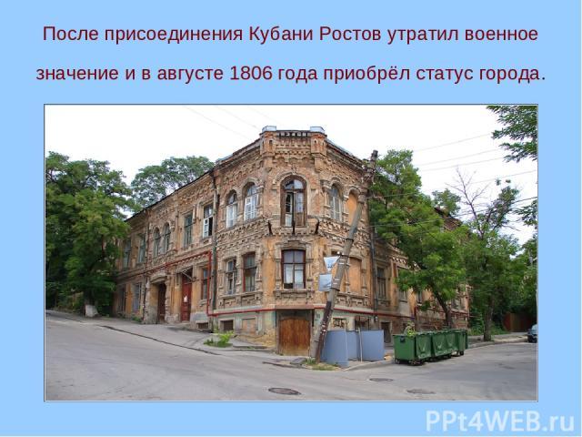 После присоединения Кубани Ростов утратил военное значение и в августе 1806 года приобрёл статус города.