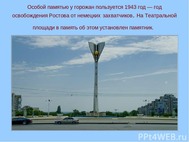 Особой памятью у горожан пользуется 1943 год — год освобождения Ростова от немецких захватчиков. На Театральной площади в память об этом установлен памятник.